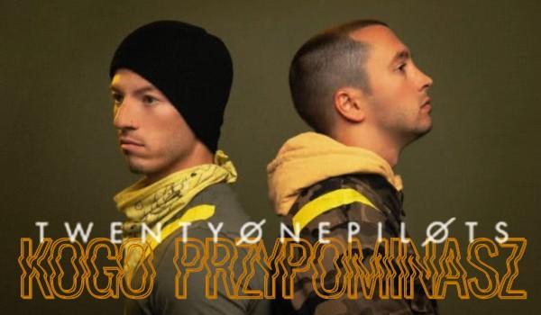 Przypominasz bardziej Tylera czy Josha z Twenty One Pilots?