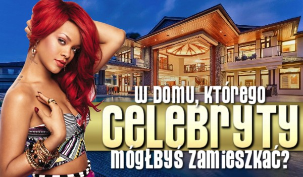 W domu, którego celebryty mógłbyś zamieszkać?