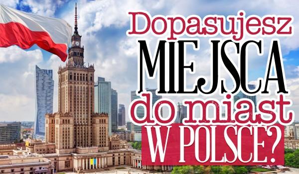 Czy dopasujesz charakterystyczne budynki do polskich miast, w których się znajdują?
