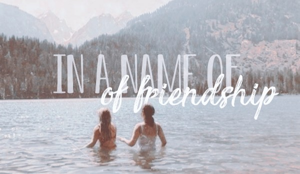 In a name of friendship