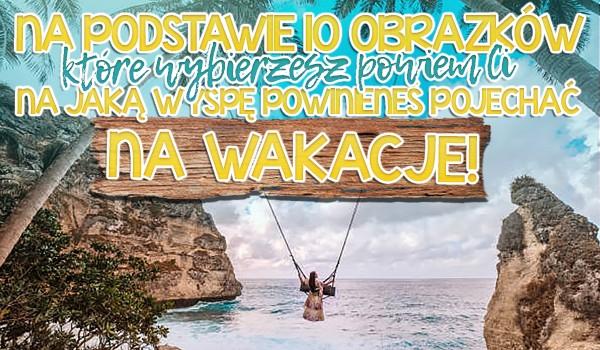Na podstawie 10 obrazków, które wybierzesz powiem Ci, na jaką wyspę powinieneś pojechać w wakacje!