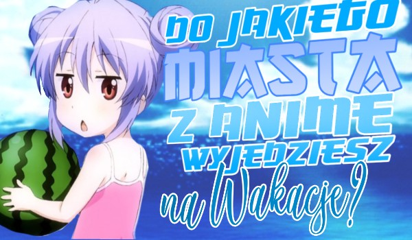 Do jakiego miasta z anime wyjedziesz na wakacje?