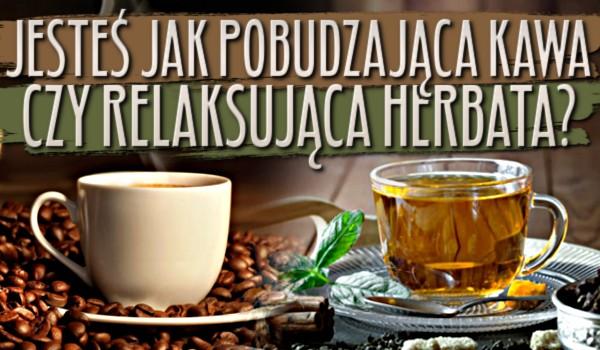 Jesteś jak pobudzająca kawa czy relaksująca herbata?