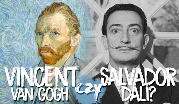Vincent van Gogh czy Salvador Dali? O kim mowa?
