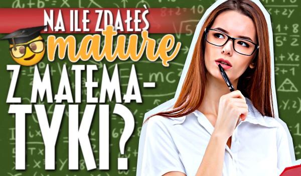 Na ile zdałeś maturę z matematyki?