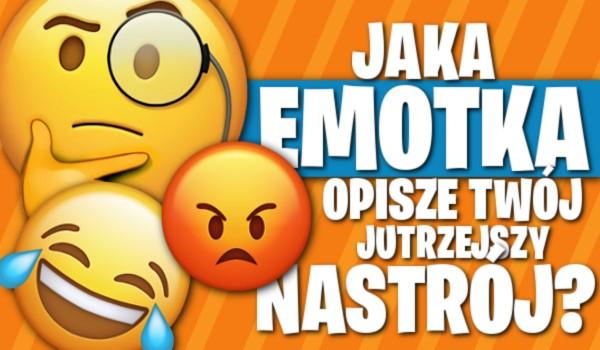Jaka emotka opisze Twój jutrzejszy nastrój?