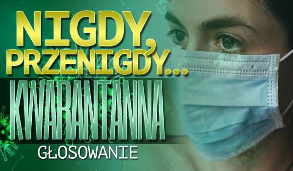 """""""Nigdy, przenigdy…"""" – Kwarantanna!"""