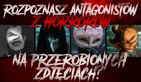 Czy rozpoznasz antagonistów z horrorów na przerobionych zdjęciach?