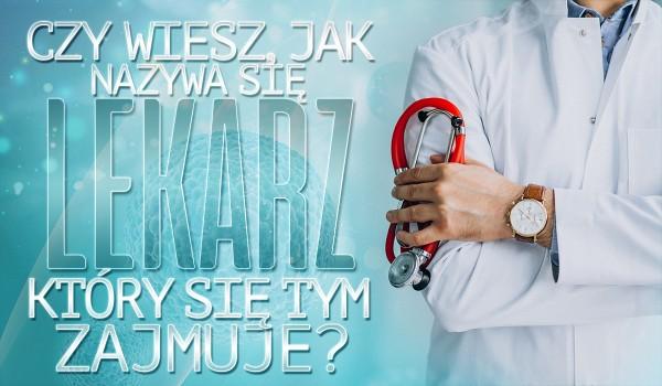 Czy wiesz, jak nazywa się lekarz, który się tym zajmuje?