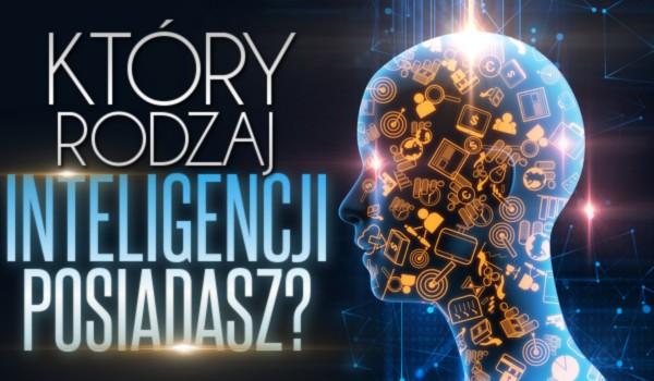 Który rodzaj inteligencji posiadasz?