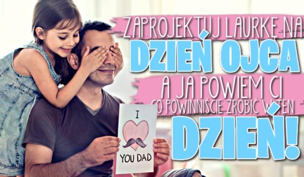 Zaprojektuj laurkę na Dzień Ojca, a ja powiem Ci, co powinniście zrobić razem w ten dzień!