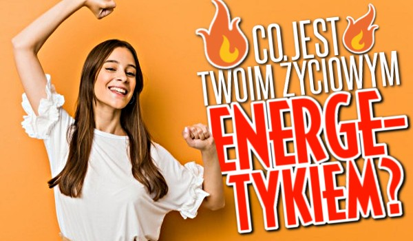 Co jest Twoim życiowym energetykiem?