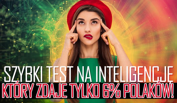 Szybki test na inteligencję, który zdaje tylko 6% Polaków.