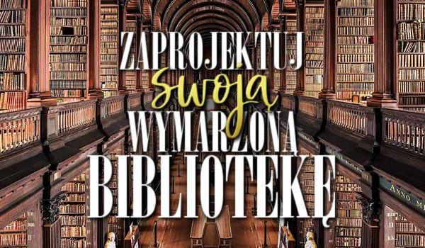 Zaprojektuj swoją wymarzoną bibliotekę!
