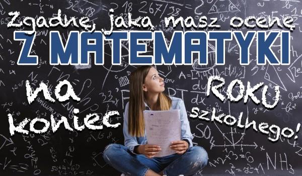 Zgadnę jaką masz ocenę z matematyki na koniec roku!