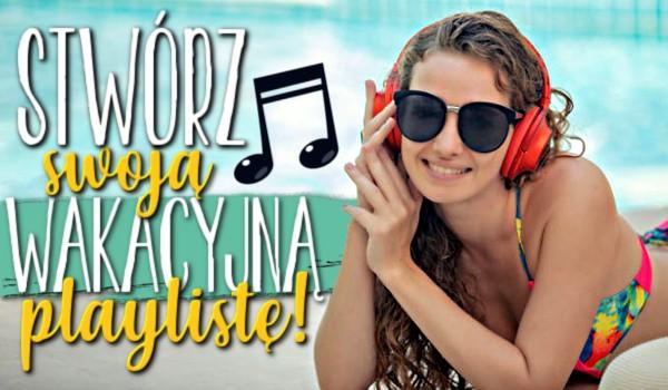 Stwórz swoją wakacyjną playlistę!