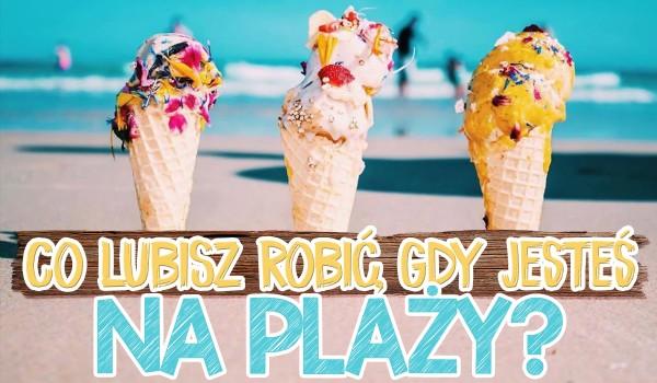 Co lubisz robić, gdy jesteś na plaży? Głosowanie!