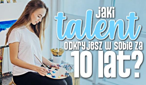 Jaki talent odkryjesz w sobie za 10 lat?