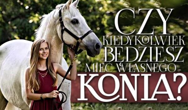 Czy kiedykolwiek będziesz mieć własnego konia?