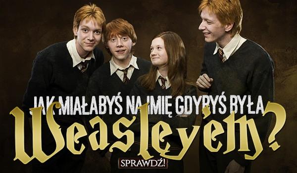 Jak miałabyś na imię, gdybyś była Weasleyem?