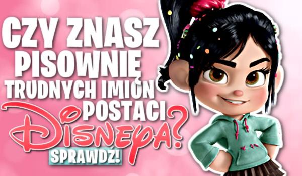 Czy znasz pisownię trudnych imion postaci Disneya?