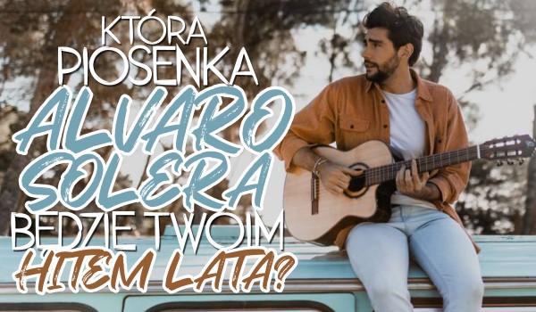 Która piosenka Alvaro Solera będzie Twoim hitem tego lata?