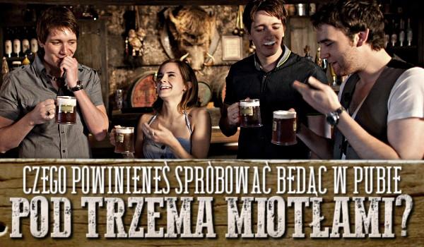 Czego powinieneś spróbować będąc w Pubie pod Trzema Miotłami?