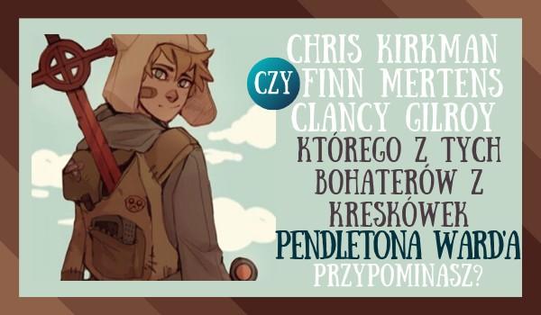 Chris Kirkman, Finn Mertens czy Clancy Gilroy – którego z tych bohaterów z kreskówek Pendletona Ward'a przypominasz?