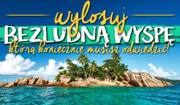 Wylosuj bezludną wyspę, którą koniecznie musisz odwiedzić!