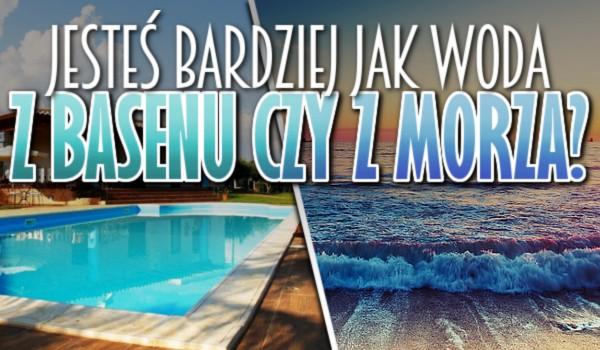 Jesteś bardziej, jak woda z basenu czy z morza?