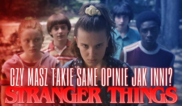 """Czy masz takie same opinie o """"Stranger Things"""" jak inni?"""