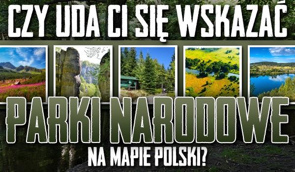 Czy uda Ci się wskazać parki narodowe na mapie Polski?