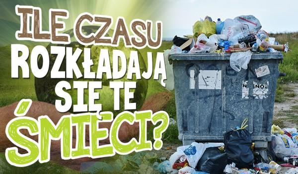Wiesz, ile czasu rozkładają się te śmieci?