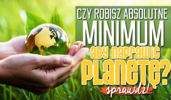 Czy robisz absolutne minimum, aby naprawić naszą planetę?