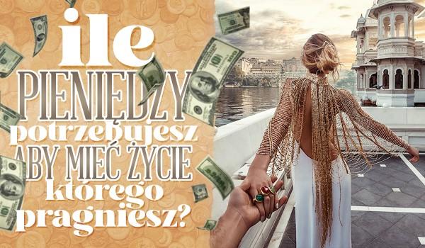 Ile pieniędzy potrzebujesz, aby mieć życie, którego pragniesz?