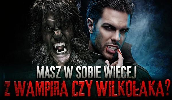 Masz w sobie więcej z wampira czy wilkołaka?