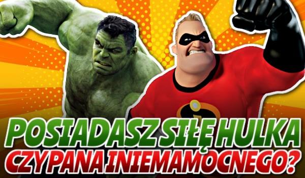 Posiadasz siłę Hulka czy Pana Iniemamocnego?