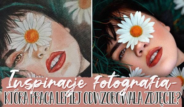 Inspiracje fotografią — Która praca lepiej odwzorowała zdjęcie?
