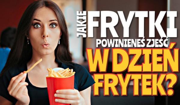 Jakie frytki powinieneś zjeść w Dzień Frytek?