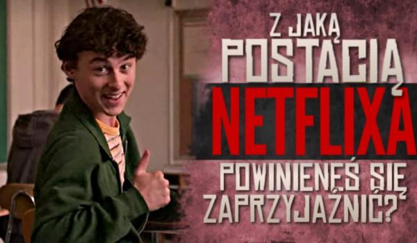Z jaką postacią z Netflixa powinieneś się zaprzyjaźnić?