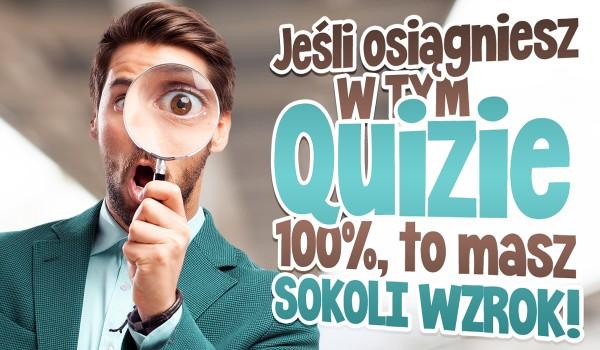 Jeżeli osiągniesz w tym quizie 100%, to masz sokoli wzrok!