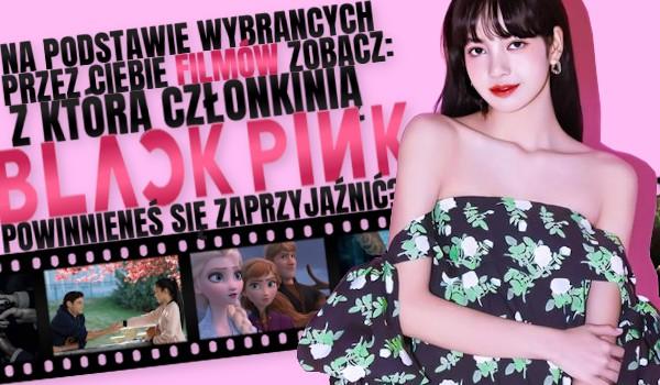 Na podstawie wybranych przez Ciebie filmów zobacz, z którą członkinią BlackPink powinieneś się zaprzyjaźnić!
