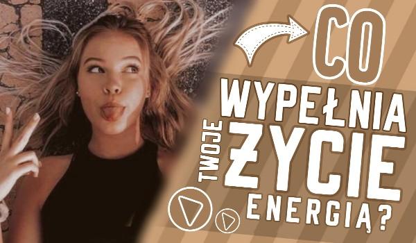 Co wypełnia Twoje życie energią?
