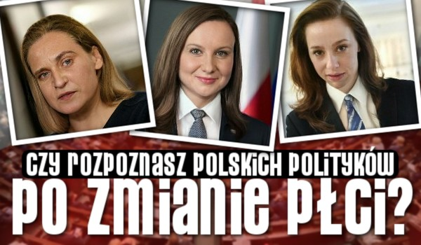 Rozpoznasz polskich polityków po zmianie płci?