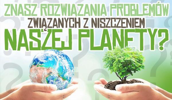Czy znasz rozwiązania na te problemy związane ze stopniowym niszczeniem naszej planety?