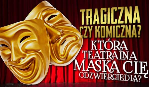 Tragiczna czy komiczna? Która teatralna maska Cię odzwierciedla?