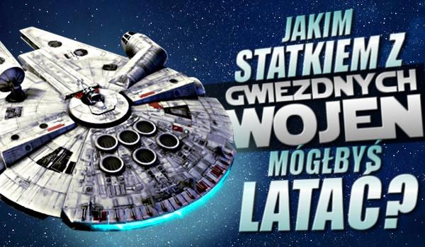 """Jakim statkiem z """"Gwiezdnych Wojen"""" mógłbyś latać?"""