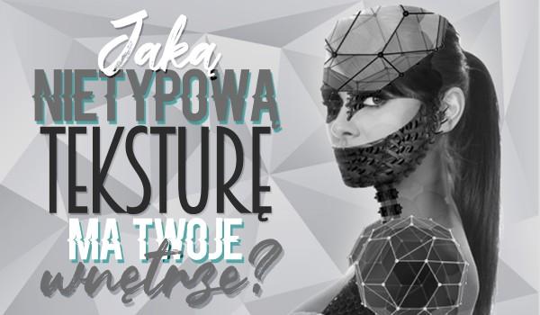 Jaką nietypową teksturę ma Twoje wnętrze?