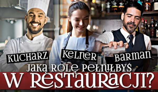 Kelner, kucharz czy barman? Jaką rolę pełniłbyś w restauracji?
