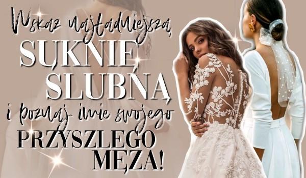 Wskaż najładniejszą suknię ślubną i poznaj imię swojego przyszłego męża!
